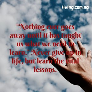 """Nothing ever goes away until it has taught us what we need to learn."" Never give up in life, but learn the vital lessons"