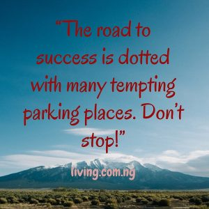 """The road to success is dotted with many tempting parking places. Don't stop!"""