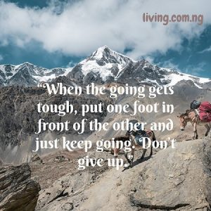 """When the going gets tough, put one foot in front of the other and just keep going. Don't give up."""