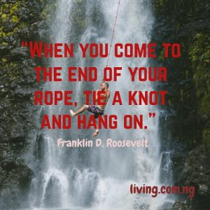 """When you come to the end of your rope, tie a knot and hang on."""