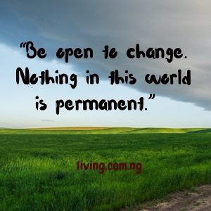 Be open to change. Nothing in this world is permanent.