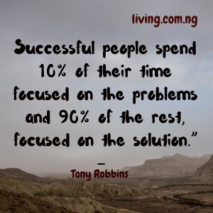 """Successful people spend 10% of their time focused on the problems and 90% of the rest, focused on the solution."""""""