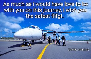 As much as i would have love to be with you on this journey, i wish you the safest flifgt.