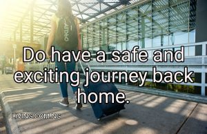 Do have a safe and exciting journey back home.